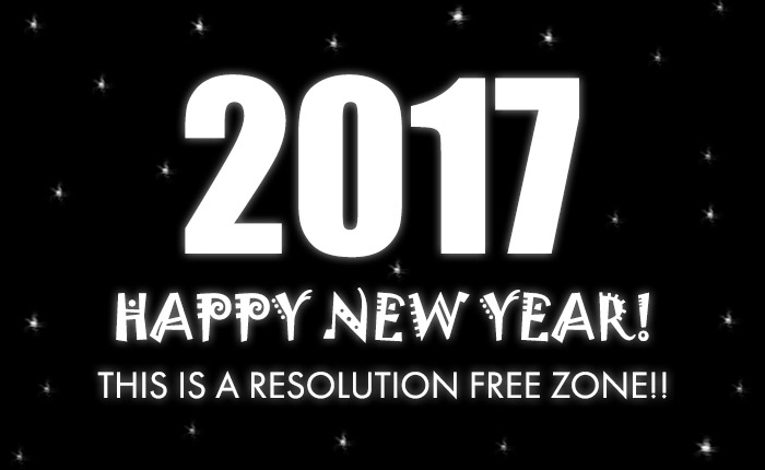 2017 Happy New Year! This is a resolution free zone!! NO More New Year's Resolutions!
